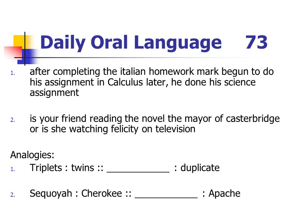 Daily Oral Language73 1. after completing the italian homework mark begun to do his assignment in Calculus later, he done his science assignment 2. is