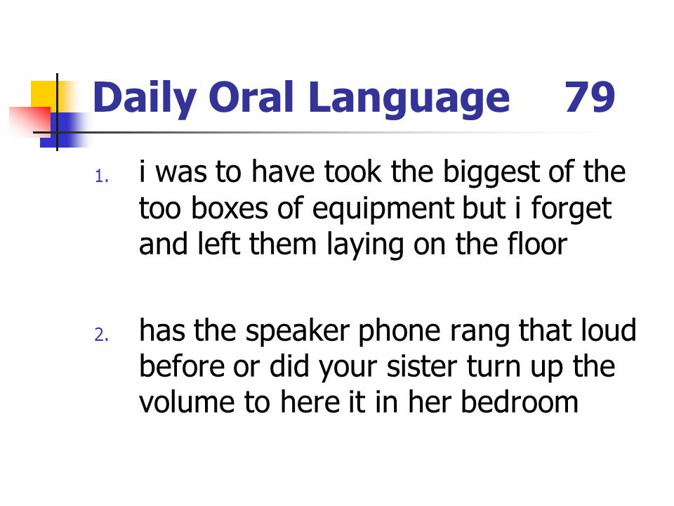 Daily Oral Language79 1. i was to have took the biggest of the too boxes of equipment but i forget and left them laying on the floor 2. has the speake
