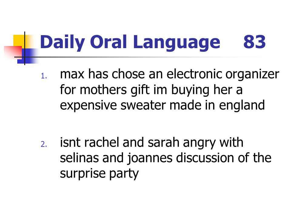 Daily Oral Language83 1. max has chose an electronic organizer for mothers gift im buying her a expensive sweater made in england 2. isnt rachel and s