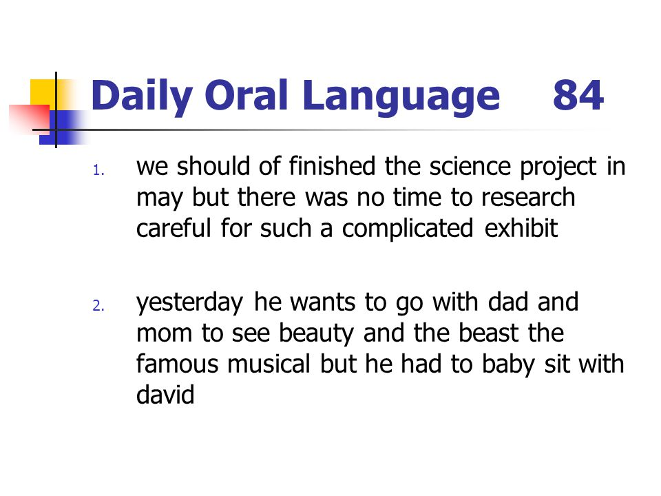 Daily Oral Language84 1. we should of finished the science project in may but there was no time to research careful for such a complicated exhibit 2.