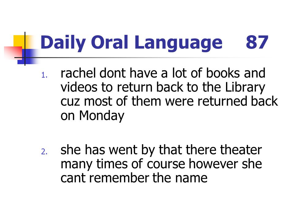 Daily Oral Language87 1. rachel dont have a lot of books and videos to return back to the Library cuz most of them were returned back on Monday 2. she