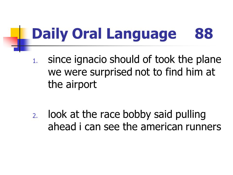 Daily Oral Language88 1. since ignacio should of took the plane we were surprised not to find him at the airport 2. look at the race bobby said pullin