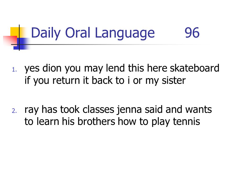 Daily Oral Language 96 1. yes dion you may lend this here skateboard if you return it back to i or my sister 2. ray has took classes jenna said and wa