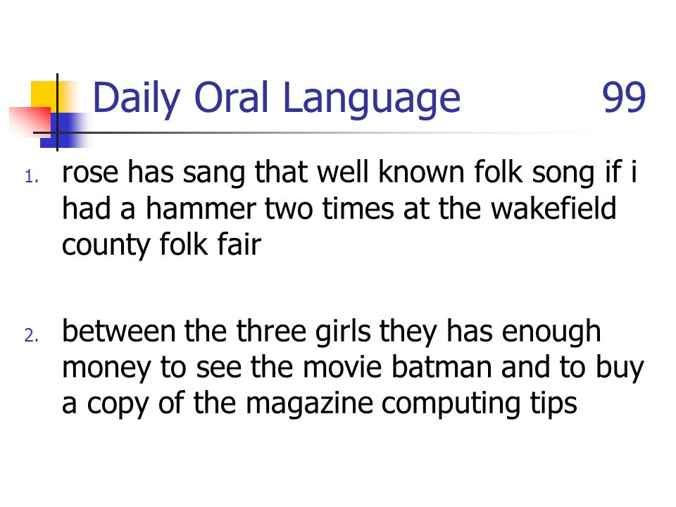 Daily Oral Language 99 1. rose has sang that well known folk song if i had a hammer two times at the wakefield county folk fair 2. between the three g