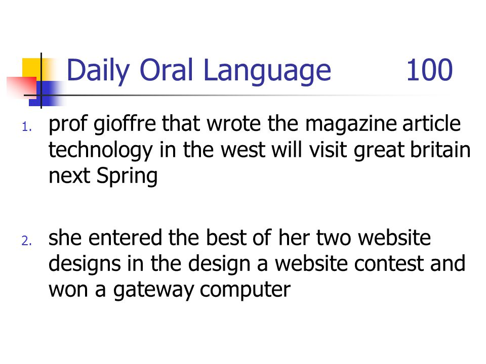 Daily Oral Language 100 1. prof gioffre that wrote the magazine article technology in the west will visit great britain next Spring 2. she entered the