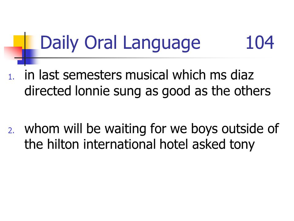 Daily Oral Language 104 1. in last semesters musical which ms diaz directed lonnie sung as good as the others 2. whom will be waiting for we boys outs
