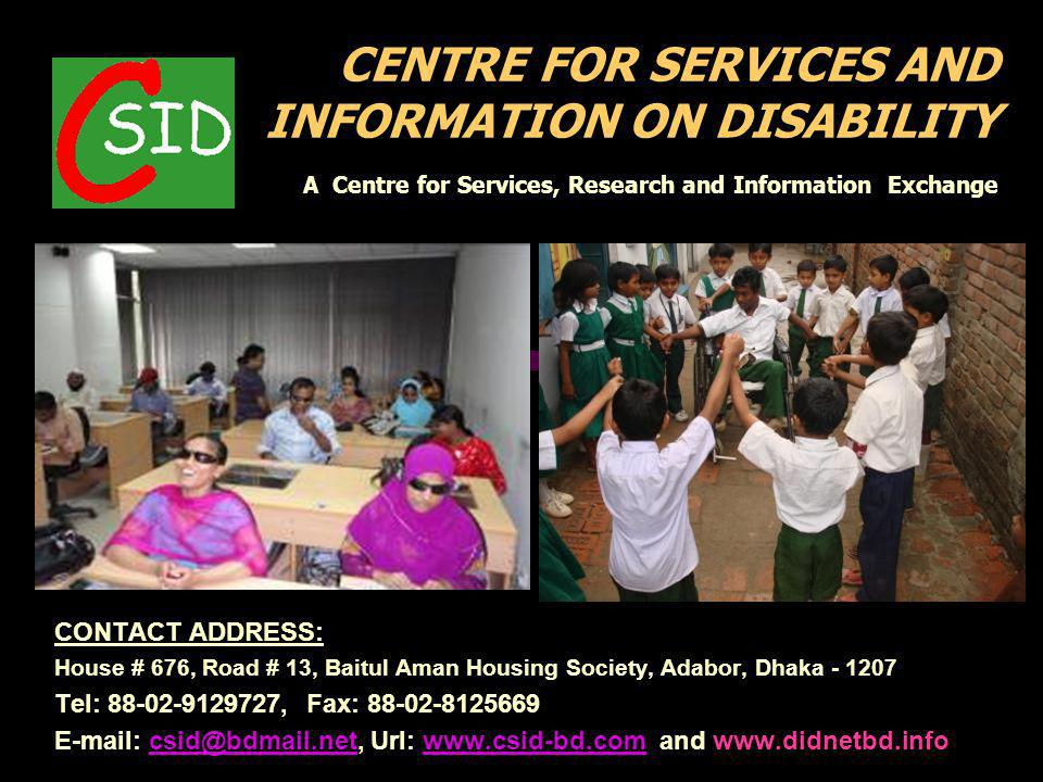 CENTRE FOR SERVICES AND INFORMATION ON DISABILITY A Centre for Services, Research and Information Exchange CONTACT ADDRESS: House # 676, Road # 13, Baitul Aman Housing Society, Adabor, Dhaka - 1207 Tel: 88-02-9129727, Fax: 88-02-8125669 E-mail: csid@bdmail.net, Url: www.csid-bd.com and www.didnetbd.infocsid@bdmail.netwww.csid-bd.com
