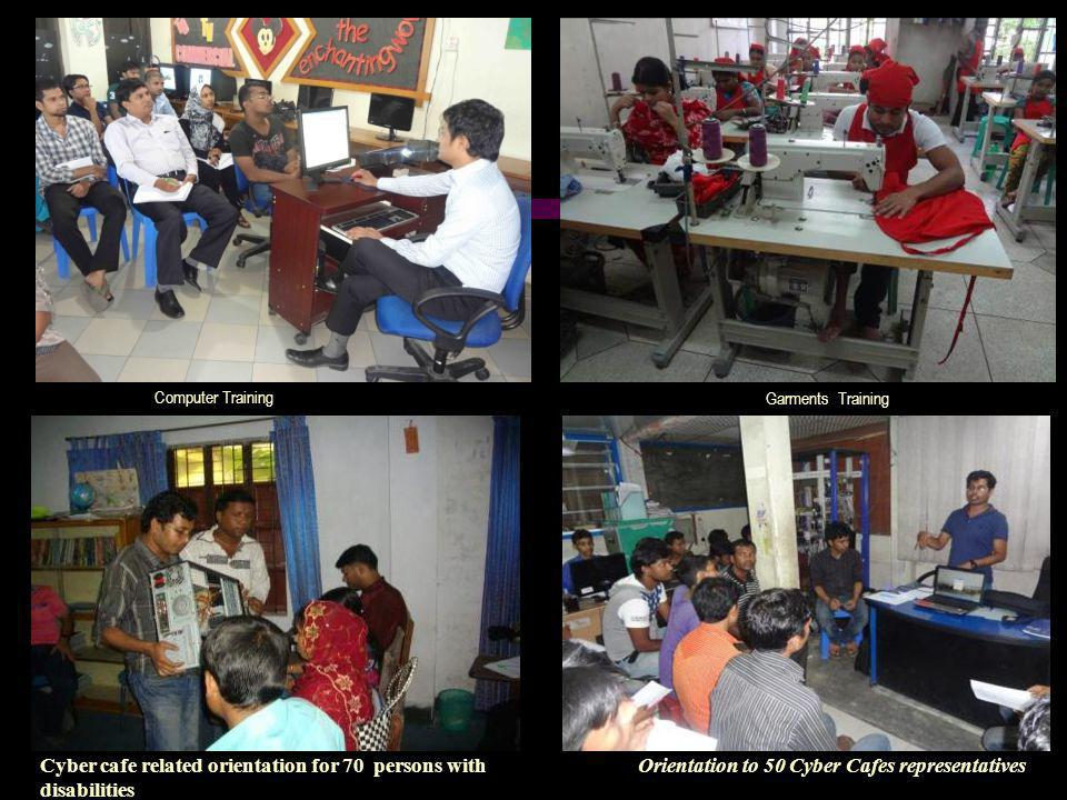 Computer Training Garments Training Cyber cafe related orientation for 70 persons with disabilities Orientation to 50 Cyber Cafes representatives