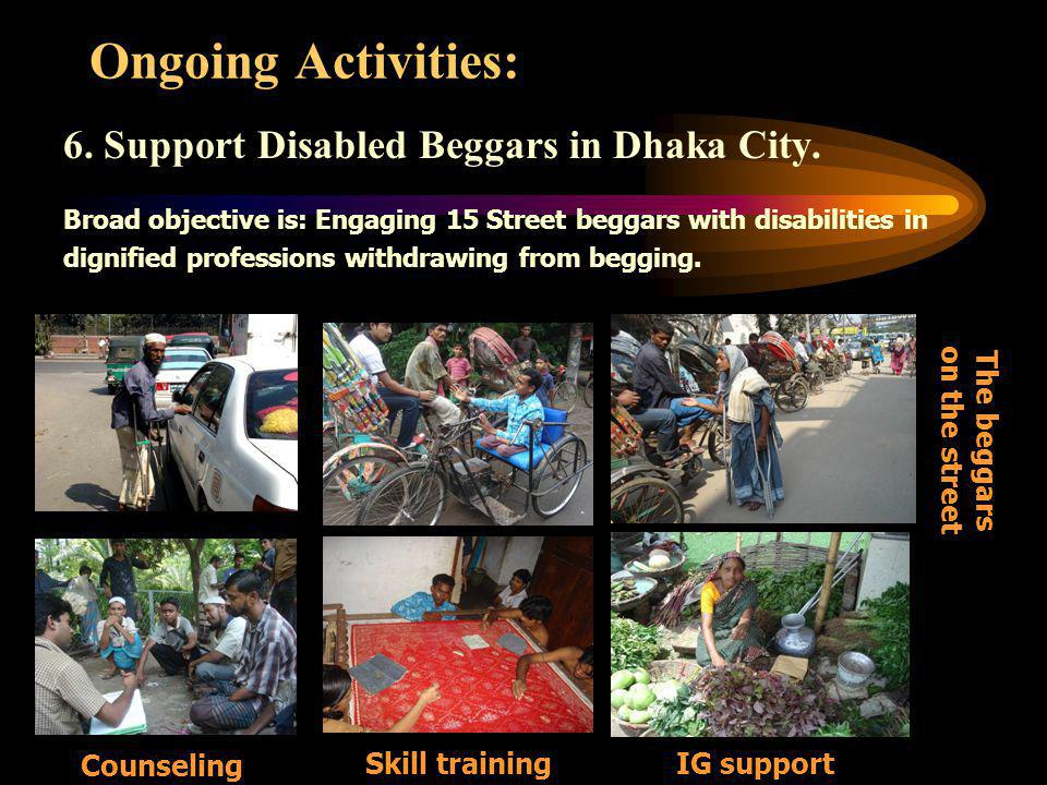 6. Support Disabled Beggars in Dhaka City. Broad objective is: Engaging 15 Street beggars with disabilities in dignified professions withdrawing from