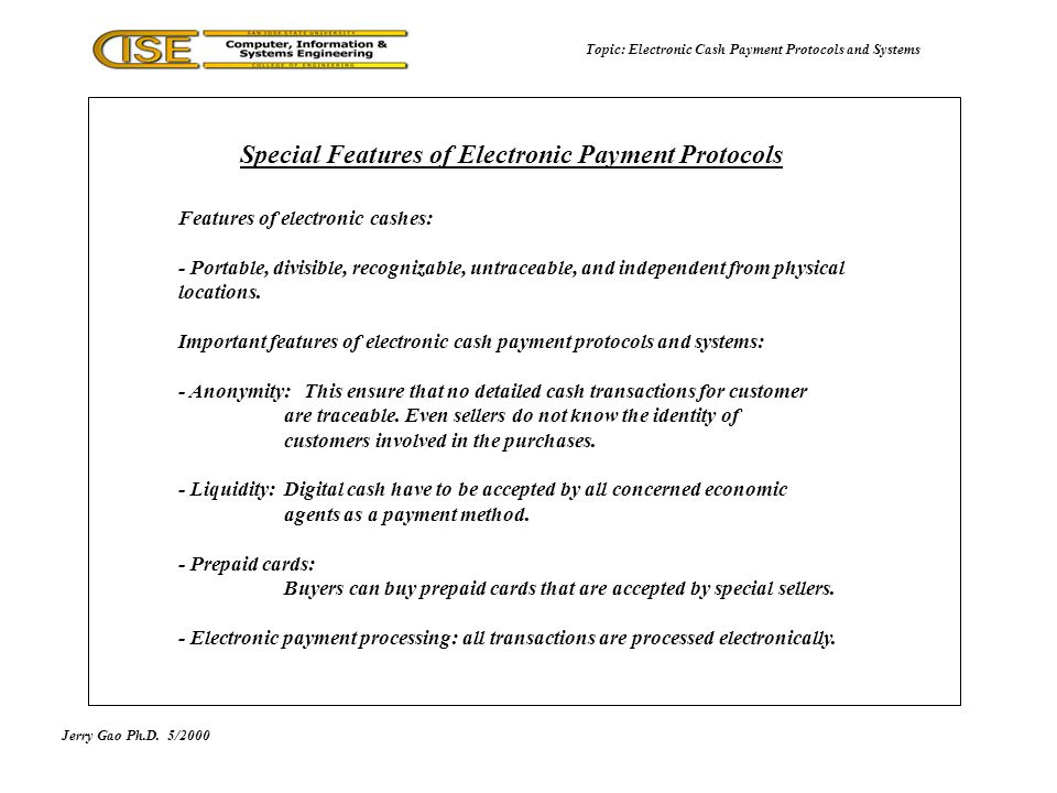 Jerry Gao Ph.D.5/2000 Topic: Electronic Cash Payment Protocols and Systems Features of electronic cashes: - Portable, divisible, recognizable, untraceable, and independent from physical locations.