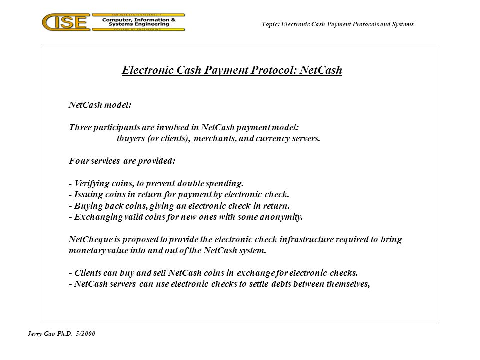 Jerry Gao Ph.D.5/2000 Topic: Electronic Cash Payment Protocols and Systems NetCash model: Three participants are involved in NetCash payment model: tbuyers (or clients), merchants, and currency servers.