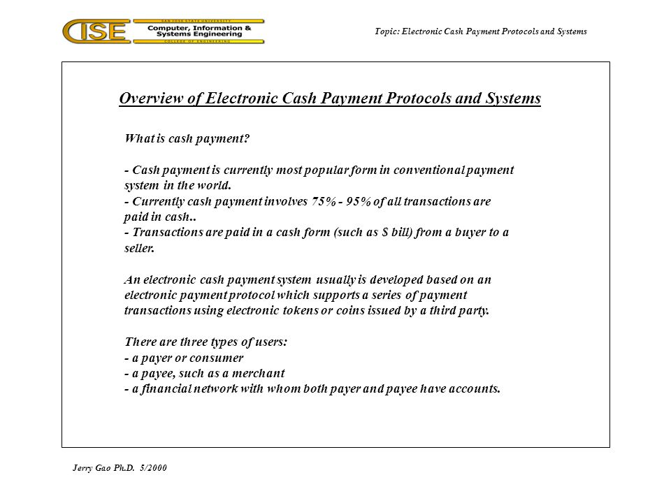 Topic: Electronic Cash Payment Protocols and Systems Jerry Gao Ph.D.5/2000 Overview of Electronic Cash Payment Protocols and Systems consumer merchant merchants bankconsumers bank