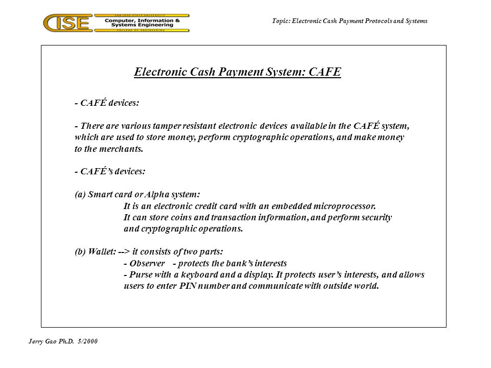 - CAFÉ devices: - There are various tamper resistant electronic devices available in the CAFÉ system, which are used to store money, perform cryptographic operations, and make money to the merchants.