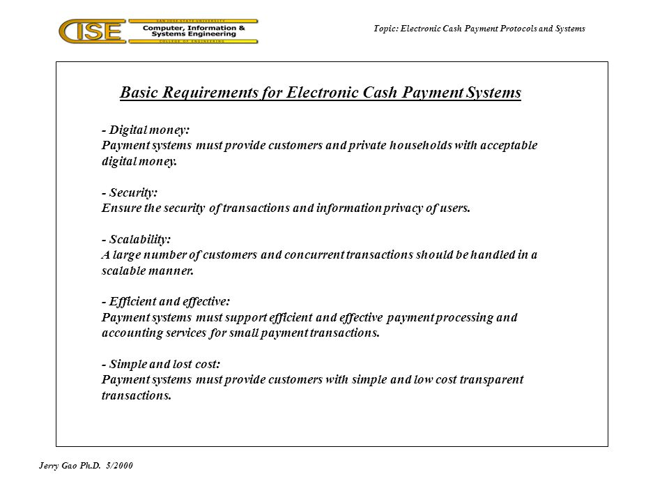Jerry Gao Ph.D.5/2000 Topic: Electronic Cash Payment Protocols and Systems - Digital money: Payment systems must provide customers and private households with acceptable digital money.