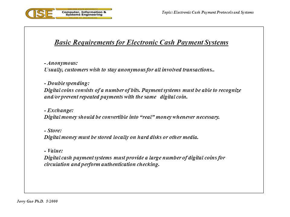 Jerry Gao Ph.D.5/2000 Topic: Electronic Cash Payment Protocols and Systems - Saved time: - Reduce transaction process time - Speed up transaction processes - Reduced costs: - Reduce transaction costs - Reduce cash distribution costs - Flexibility: - Digital cash can take many forms, including prepaid cards - Digital cash can be converted into different currencies - Reduce cash distribution risk: - Reduce the regular cash distribution risk - Error free and efficient: - Reduce transaction errors Advantages of Electronic Cash Payment Systems