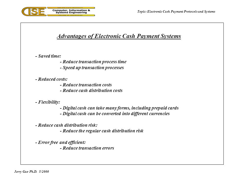 Jerry Gao Ph.D.5/2000 Topic: Electronic Cash Payment Protocols and Systems Scrip Message Structure Electronic Cash Payment Protocol: ECash VendorValueScrip-idcustomer-idexpiration-dateinfocertificate