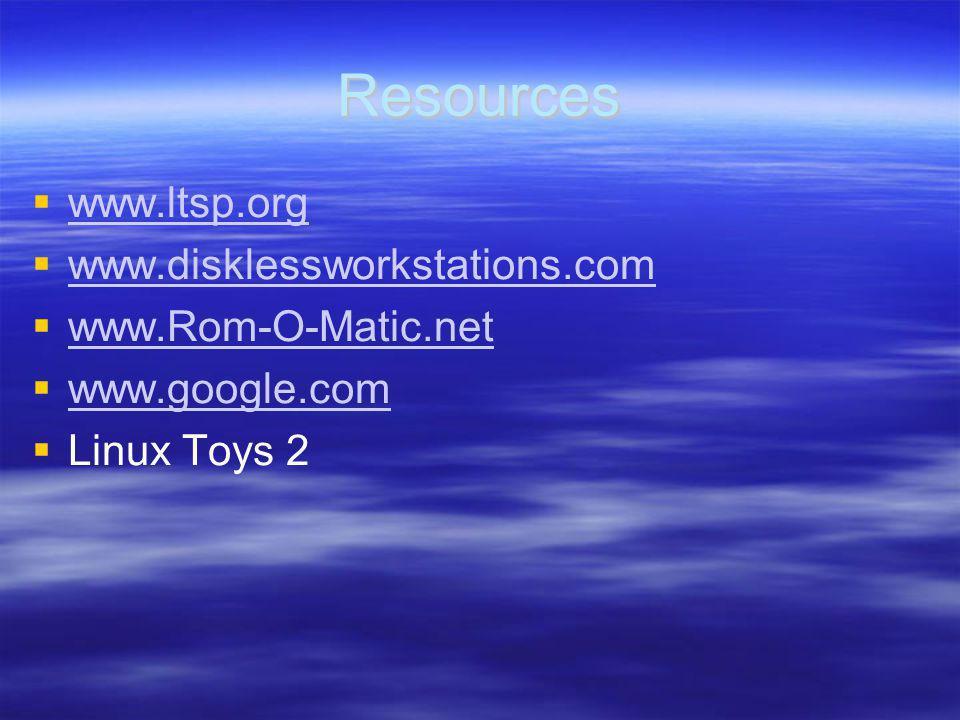Resources www.ltsp.org www.disklessworkstations.com www.Rom-O-Matic.net www.google.com Linux Toys 2