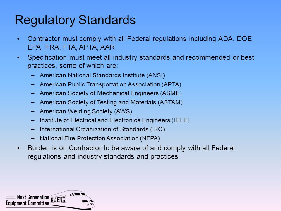 Regulatory Standards Contractor must comply with all Federal regulations including ADA, DOE, EPA, FRA, FTA, APTA, AAR Specification must meet all indu