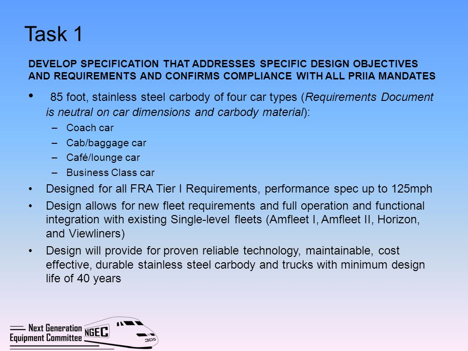 Task 1 (Contd) Design is operationally and functionally compatible with wide spectrum of environmental and physical conditions in US Design meets crashworthiness and incorporates Collision Energy Management (CEM) features Design permits any car type defined in specification to be converted to any other car type without requiring modifications to carbody, except possibly Cab car Design complies with all Federal (FRA, EPA, ADA, etc.) regulations and industry standards and best practices