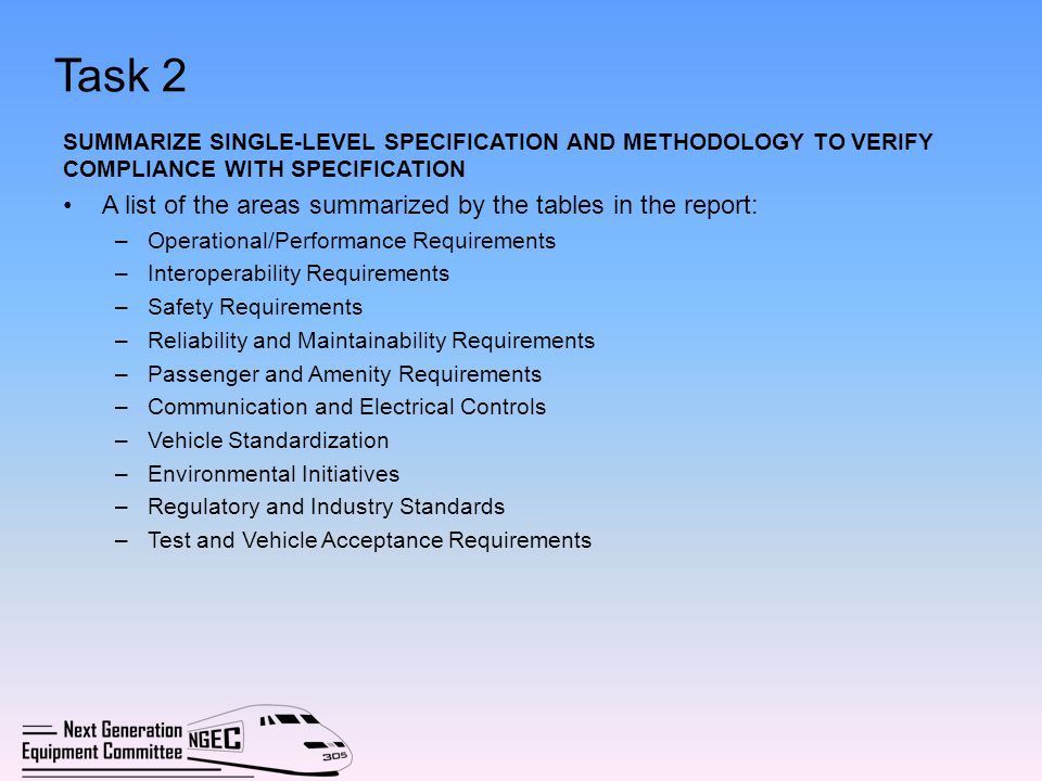 Task 3 DOCUMENT THE METHODOLOGY BY WHICH THE SPECIFICATION WAS DEVELOPED, INCLUSIVE INDUSTRY INPUT, EVALUATION PROCESS The Executive Board created a Technical Subcommittee to develop the specification March 2010 - Technical Subcommittee issued industry-wide letter of invitation to participate in Specification development process Amtrak, FRA, the States, and over 100 industry professionals including carbuilders, suppliers and consultants participated in the Specification development Technical Subcommittee formed subgroups to develop major sections of the Specification: –Mechanical –Electrical –Vehicle/track Interface –Structural –Interiors