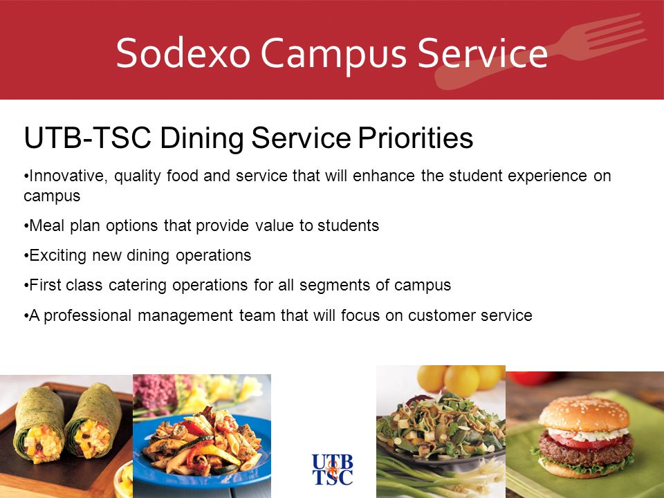 Sodexo Campus Service UTB-TSC Dining Service Priorities Innovative, quality food and service that will enhance the student experience on campus Meal plan options that provide value to students Exciting new dining operations First class catering operations for all segments of campus A professional management team that will focus on customer service