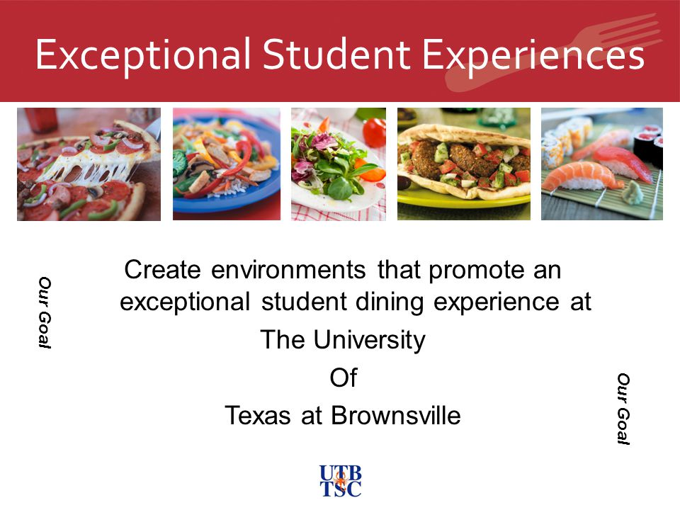 Exceptional Student Experiences Create environments that promote an exceptional student dining experience at The University Of Texas at Brownsville Our Goal
