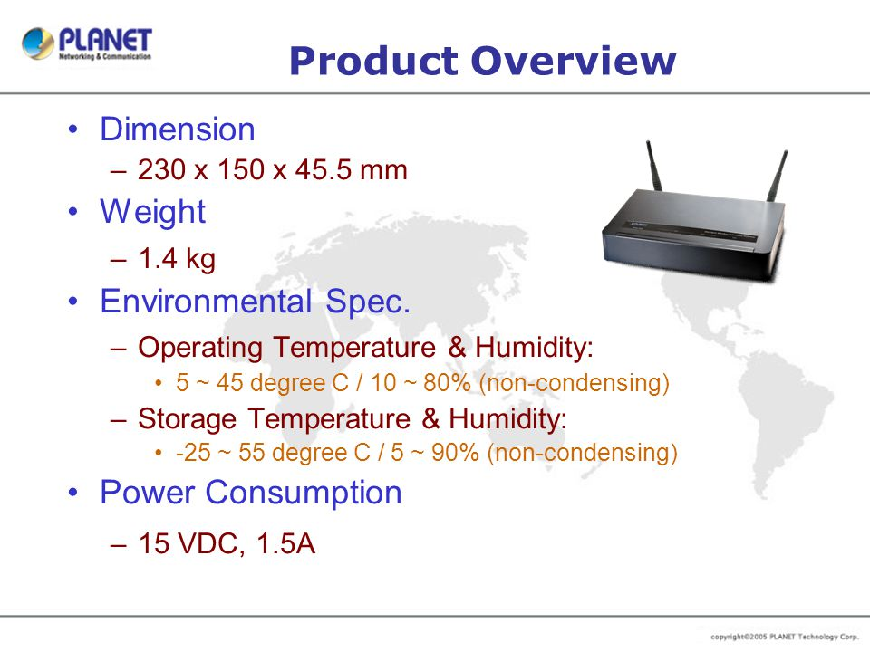 Product Overview Dimension –230 x 150 x 45.5 mm Weight –1.4 kg Environmental Spec. –Operating Temperature & Humidity: 5 ~ 45 degree C / 10 ~ 80% (non-