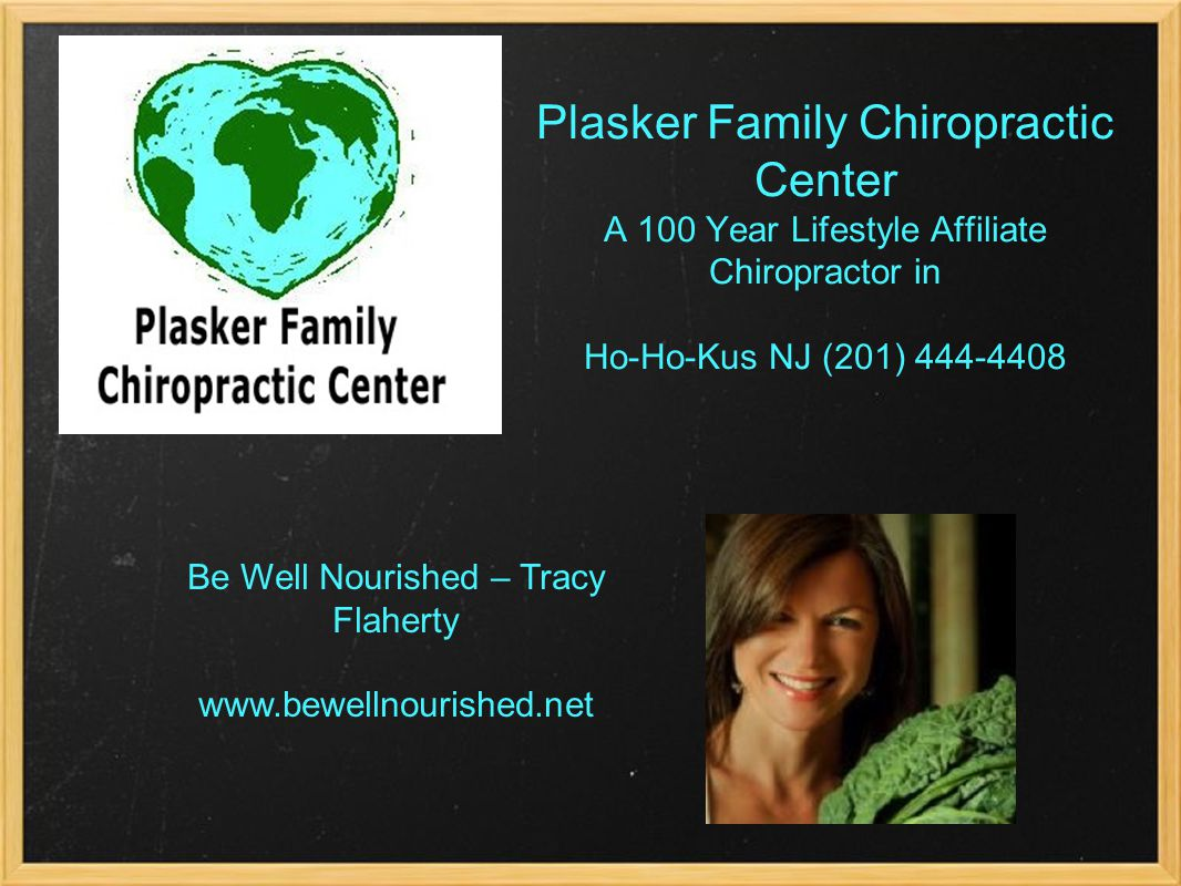 Plasker Family Chiropractic Center A 100 Year Lifestyle Affiliate Chiropractor in Ho-Ho-Kus NJ (201) Be Well Nourished – Tracy Flaherty