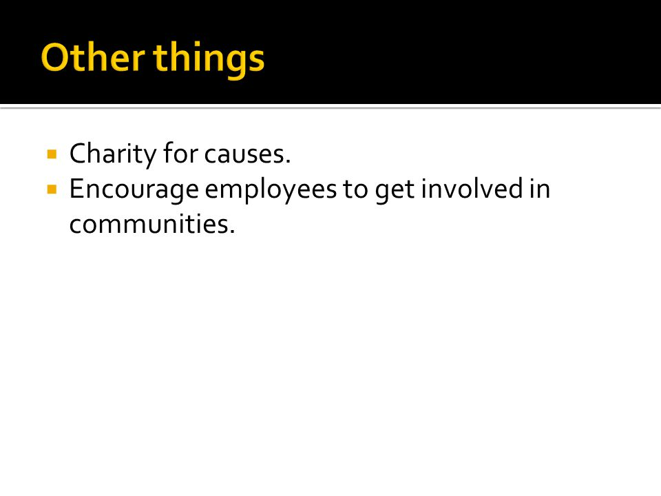 Charity for causes. Encourage employees to get involved in communities.