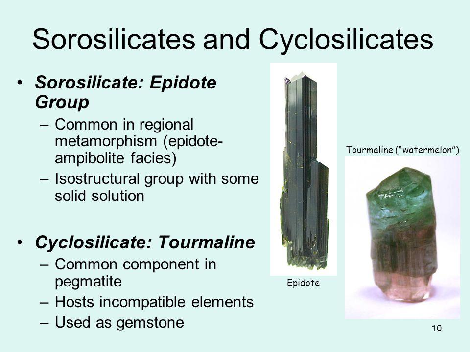 10 Sorosilicates and Cyclosilicates Sorosilicate: Epidote Group –Common in regional metamorphism (epidote- ampibolite facies) –Isostructural group wit
