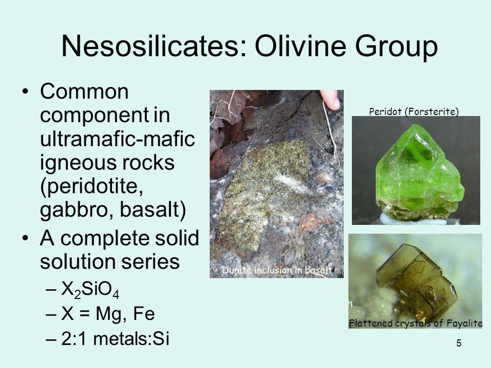 5 Nesosilicates: Olivine Group Common component in ultramafic-mafic igneous rocks (peridotite, gabbro, basalt) A complete solid solution series –X 2 S