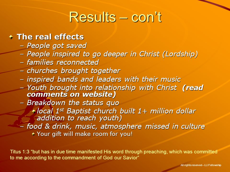 Results – cont The real effects –People got saved –People inspired to go deeper in Christ (Lordship) –families reconnected –churches brought together –inspired bands and leaders with their music –Youth brought into relationship with Christ (read comments on website) –Breakdown the status quo local 1 st Baptist church built 1+ million dollar addition to reach youth) –food & drink, music, atmosphere missed in culture Your gift will make room for you.