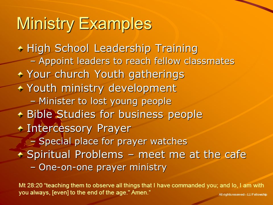 Ministry Examples High School Leadership Training –Appoint leaders to reach fellow classmates Your church Youth gatherings Youth ministry development –Minister to lost young people Bible Studies for business people Intercessory Prayer –Special place for prayer watches Spiritual Problems – meet me at the cafe –One-on-one prayer ministry All rights reserved – LLI Fellowship Mt 28:20 teaching them to observe all things that I have commanded you; and lo, I am with you always, [even] to the end of the age. Amen.