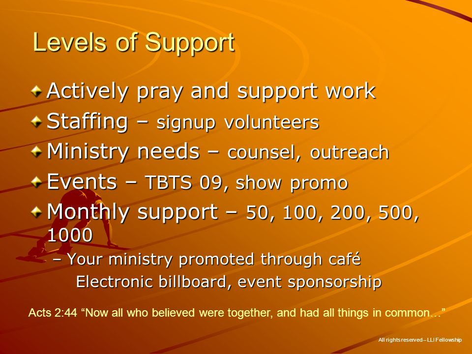 Levels of Support Actively pray and support work Staffing – signup volunteers Ministry needs – counsel, outreach Events – TBTS 09, show promo Monthly support – 50, 100, 200, 500, 1000 –Your ministry promoted through café Electronic billboard, event sponsorship All rights reserved – LLI Fellowship Acts 2:44 Now all who believed were together, and had all things in common…