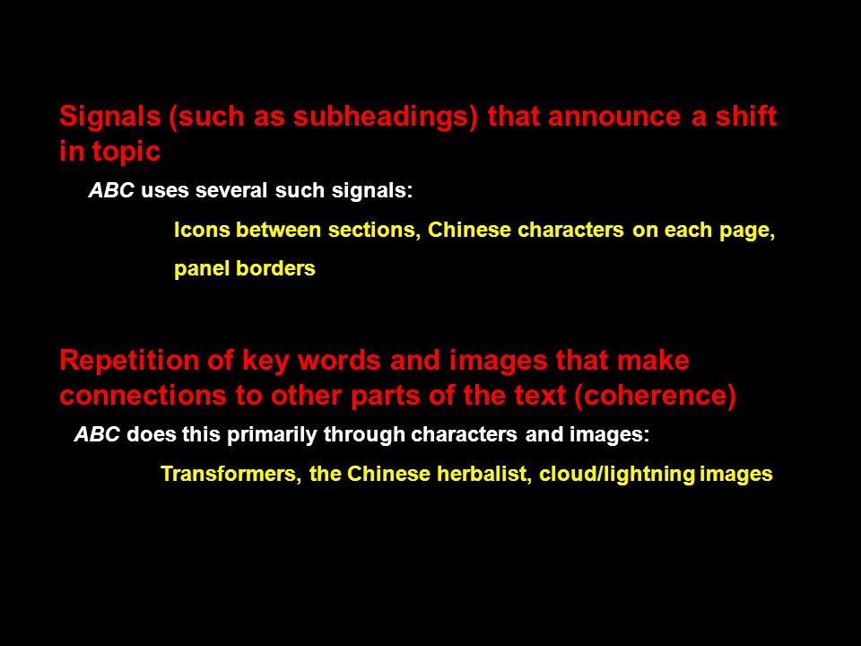 Repetition of key words and images that make connections to other parts of the text (coherence) ABC does this primarily through characters and images: Transformers, the Chinese herbalist, cloud/lightning images Signals (such as subheadings) that announce a shift in topic ABC uses several such signals: Icons between sections, Chinese characters on each page, panel borders