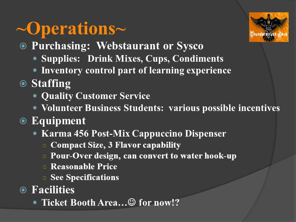 ~Operations~ Purchasing: Webstaurant or Sysco Supplies: Drink Mixes, Cups, Condiments Inventory control part of learning experience Staffing Quality C