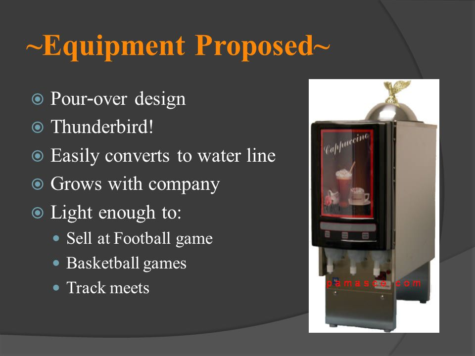 ~Equipment Proposed~ Pour - over design Thunderbird! Easily converts to water line Grows with company Light enough to: Sell at Football game Basketbal