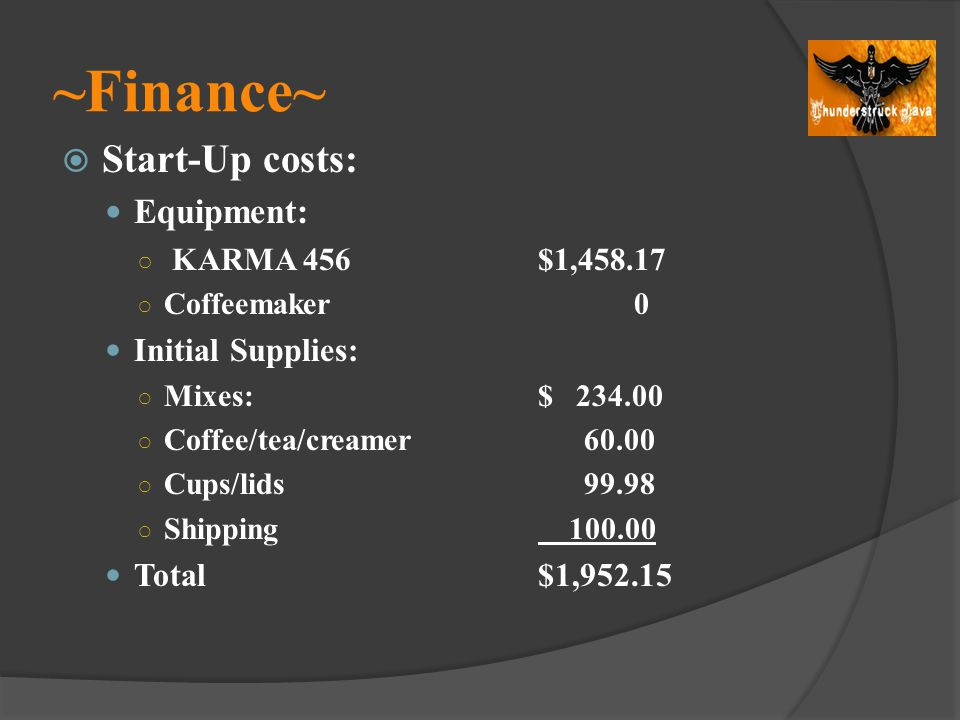 ~Finance~ Start-Up costs: Equipment: KARMA 456$1,458.17 Coffeemaker0 Initial Supplies: Mixes:$ 234.00 Coffee/tea/creamer 60.00 Cups/lids 99.98 Shippin
