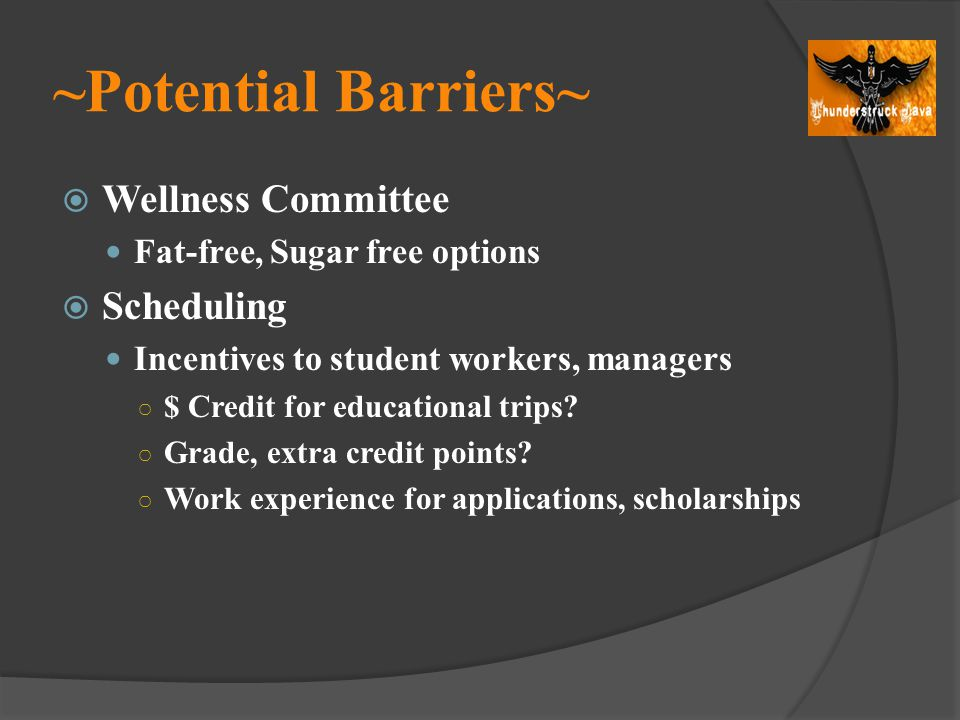 ~Potential Barriers~ Wellness Committee Fat-free, Sugar free options Scheduling Incentives to student workers, managers $ Credit for educational trips