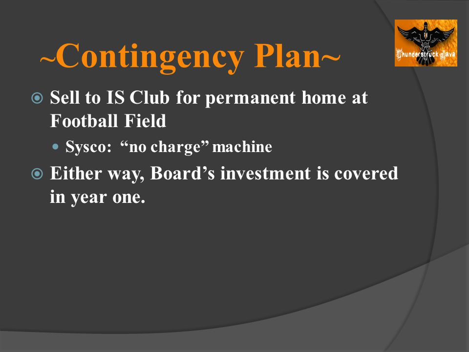 ~ Contingency Plan~ Sell to IS Club for permanent home at Football Field Sysco: no charge machine Either way, Boards investment is covered in year one