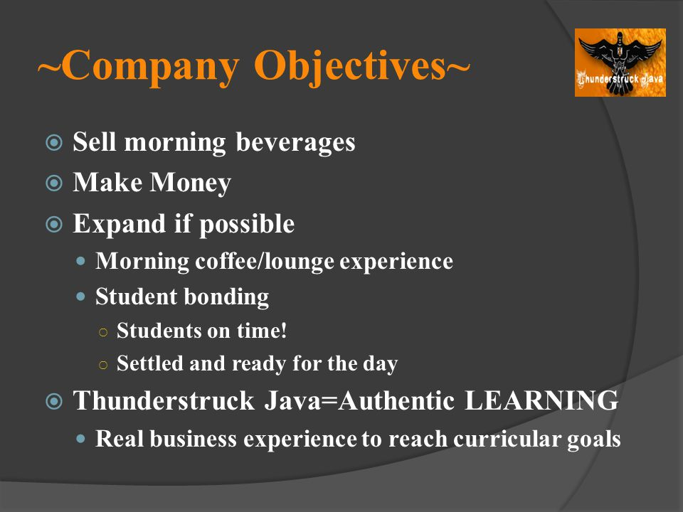 ~Company Objectives~ Sell morning beverages Make Money Expand if possible Morning coffee/lounge experience Student bonding Students on time! Settled a