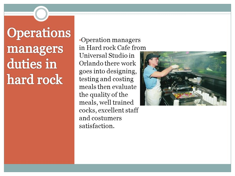 Operation managers in Hard rock Cafe from Universal Studio in Orlando there work goes into designing, testing and costing meals then evaluate the qual