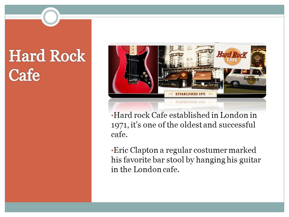 Hard rock Cafe established in London in 1971, its one of the oldest and successful cafe. Eric Clapton a regular costumer marked his favorite bar stool