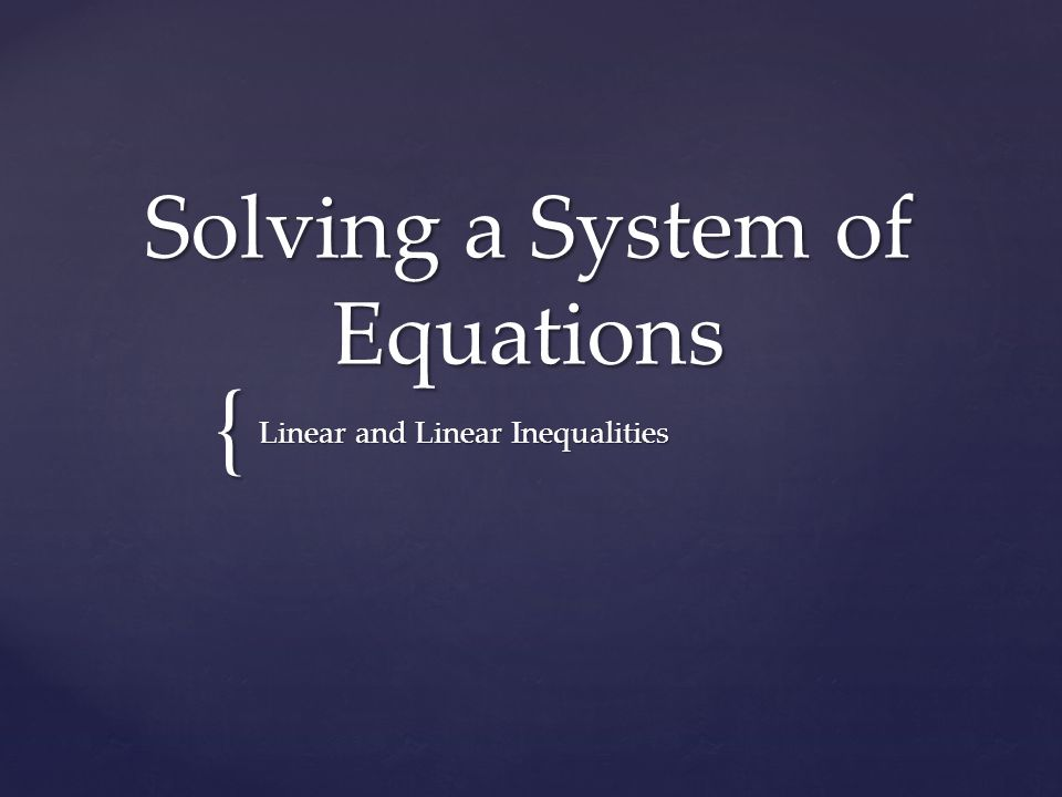 A set of two or more equations in two or more variables A set of two or more equations in two or more variables Linear system- variables in each equation are all to the power of one Linear system- variables in each equation are all to the power of one Inequality- the equal sign has been replaced with less than, less than or equal to, greater than, or greater than or equal to Inequality- the equal sign has been replaced with less than, less than or equal to, greater than, or greater than or equal to What is a system?