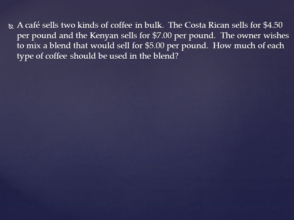 A café sells two kinds of coffee in bulk. The Costa Rican sells for $4.50 per pound and the Kenyan sells for $7.00 per pound. The owner wishes to mix
