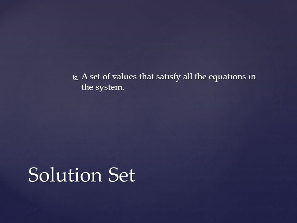 A set of values that satisfy all the equations in the system. A set of values that satisfy all the equations in the system. Solution Set