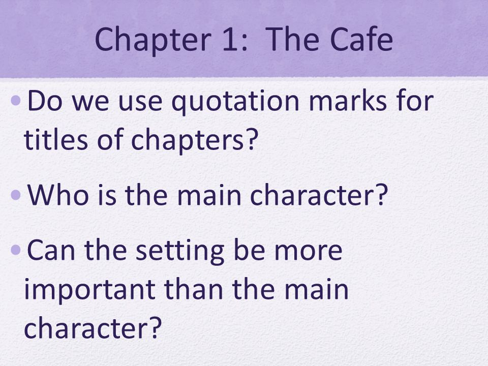 Chapter 1: The Cafe Do we use quotation marks for titles of chapters? Who is the main character? Can the setting be more important than the main chara