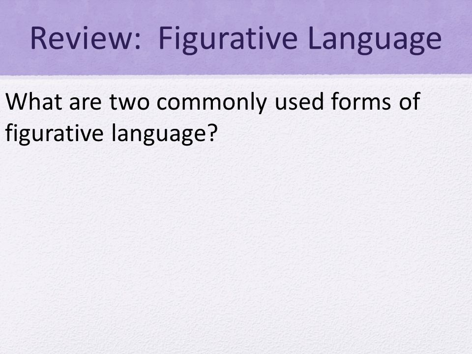 Review: Figurative Language What are two commonly used forms of figurative language
