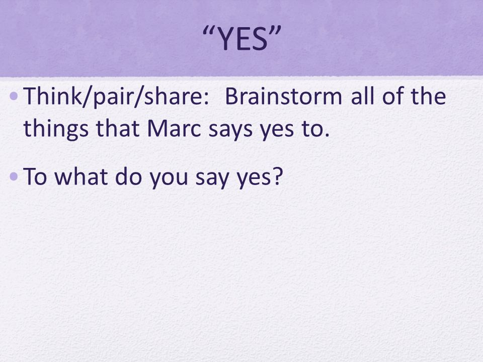 YES Think/pair/share: Brainstorm all of the things that Marc says yes to. To what do you say yes