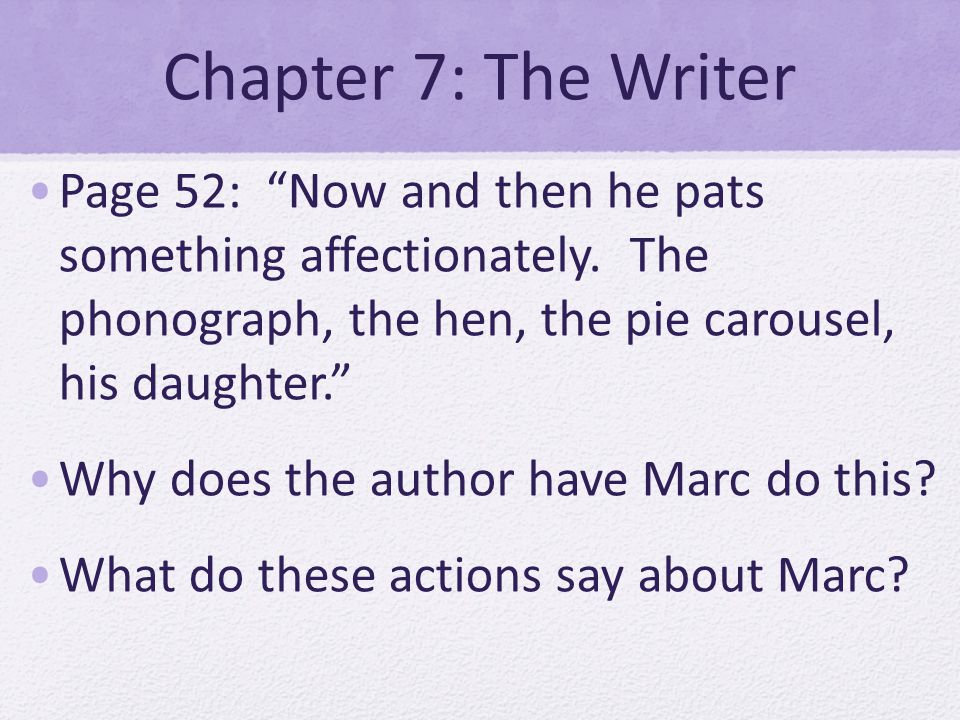 Chapter 7: The Writer Page 52: Now and then he pats something affectionately. The phonograph, the hen, the pie carousel, his daughter. Why does the au